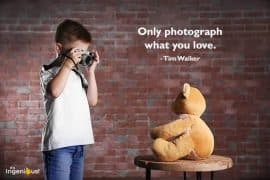 Photography Quotes For Kids: Only Photograph What You Love. - Tim Walker